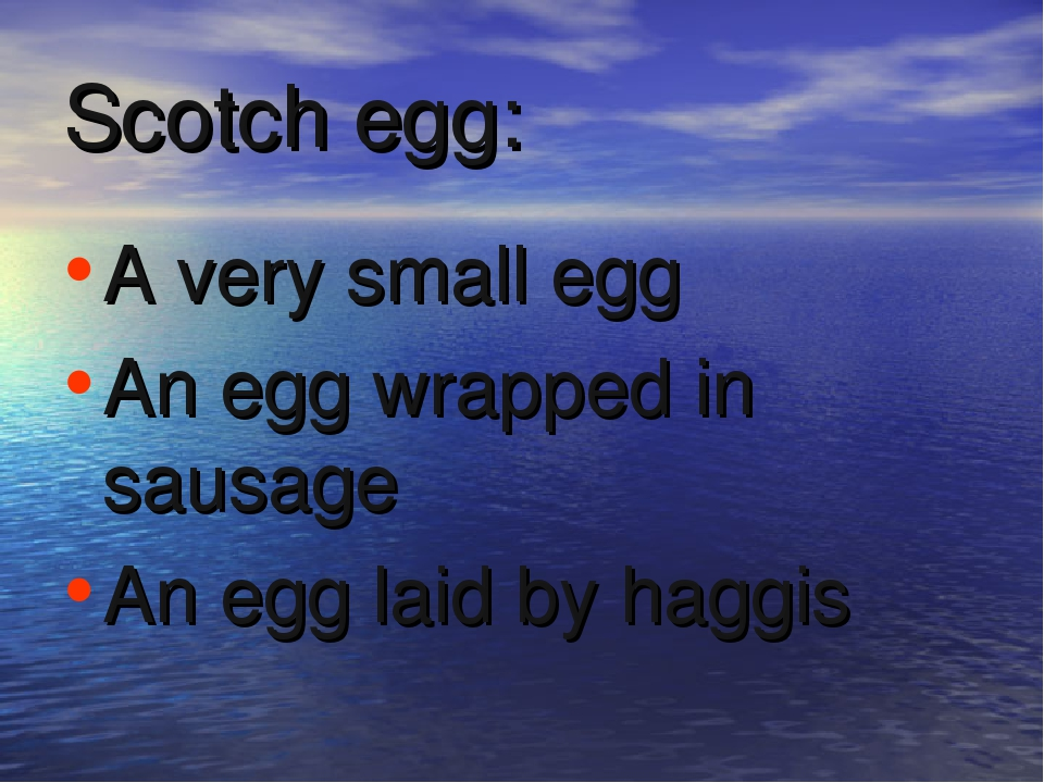 Scotch egg: A very small egg An egg wrapped in sausage An egg laid by haggis