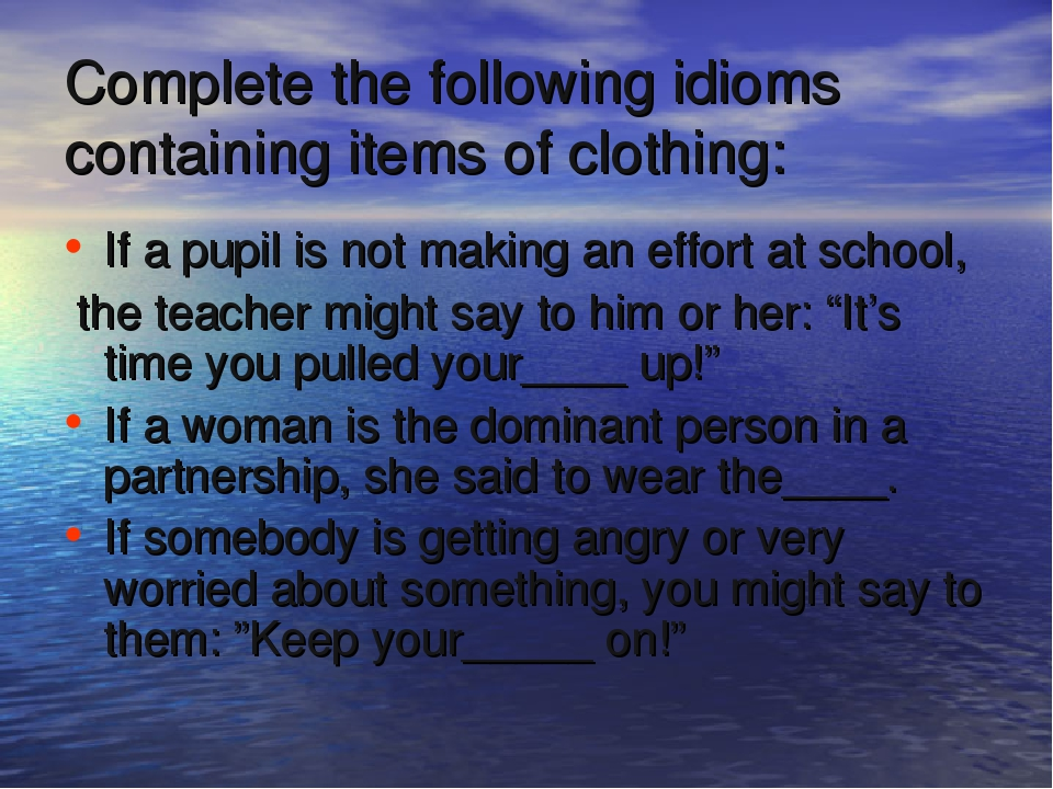 Complete the following idioms containing items of clothing: If a pupil is not...