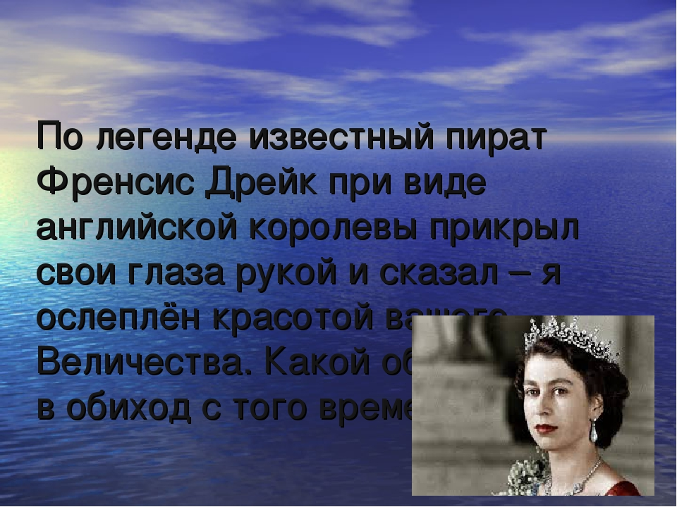 По легенде известный пират Френсис Дрейк при виде английской королевы прикрыл...