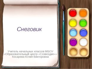 Снеговик Учитель начальных классов МБОУ «Образовательный центр «Созвездие»» К