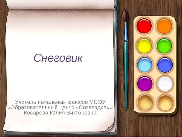 Снеговик Учитель начальных классов МБОУ «Образовательный центр «Созвездие»» К...