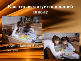 Как это реализуется в нашей школе Проект «Здоровый образ жизни»