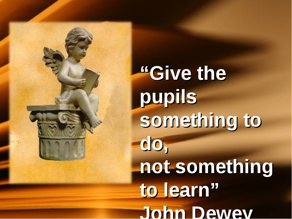 """Give the pupils something to do, not something to learn"" John Dewey"