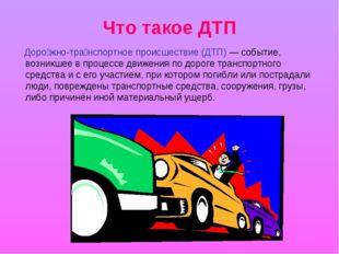 Что такое ДТП Доро́жно-тра́нспортное происшествие (ДТП)— событие, возникшее