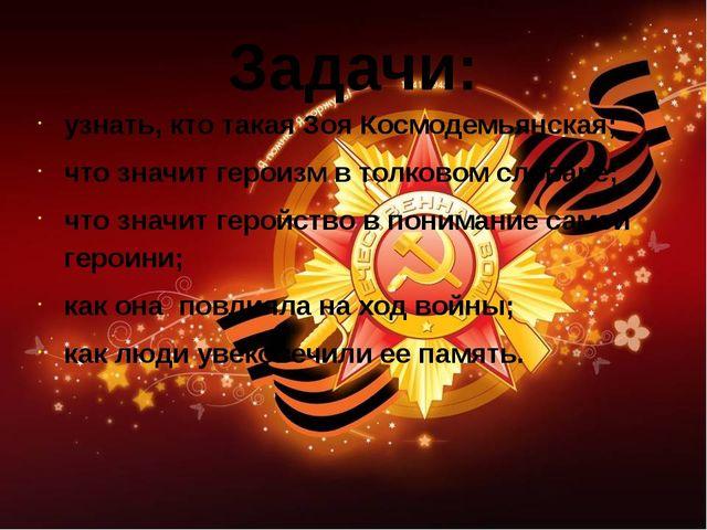Задачи: узнать, кто такая Зоя Космодемьянская; что значит героизм в толковом...