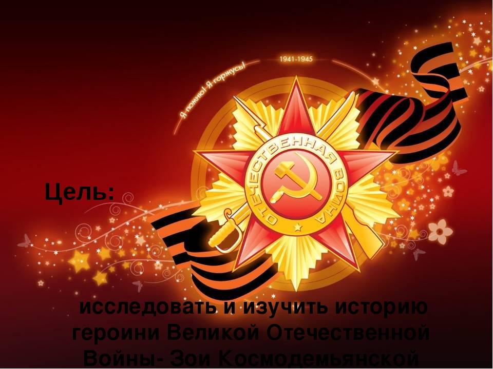 Цель: исследовать и изучить историю героини Великой Отечественной Войны- Зои...