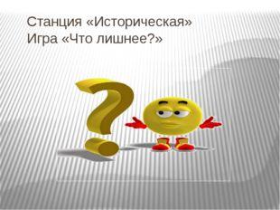 Станция «Историческая» Игра «Что лишнее?»