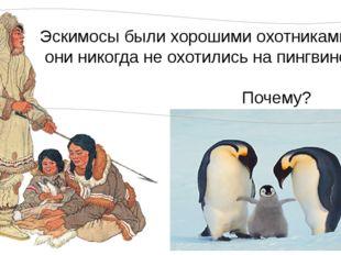 Эскимосы были хорошими охотниками, но они никогда не охотились на пингвинов.