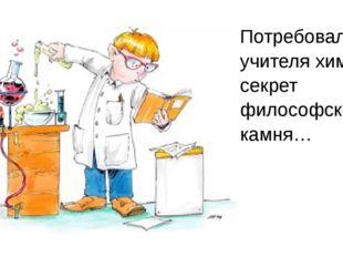 Потребовал от учителя химии секрет философского камня…