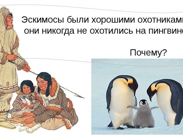 Эскимосы были хорошими охотниками, но они никогда не охотились на пингвинов....