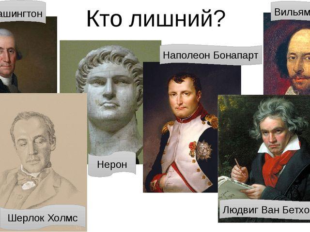 Кто лишний? Джордж Вашингтон Шерлок Холмс Нерон Наполеон Бонапарт Вильям Шекс...