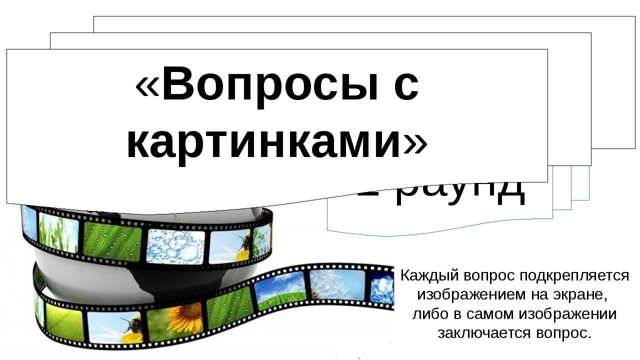 1 раунд Каждый вопрос подкрепляется изображением на экране, либо в самом изоб...