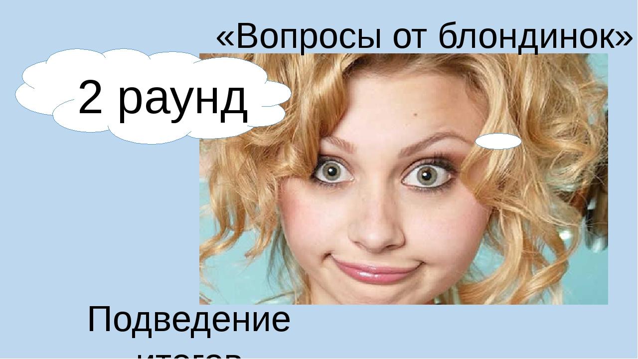 2 раунд «Вопросы от блондинок» Подведение итогов