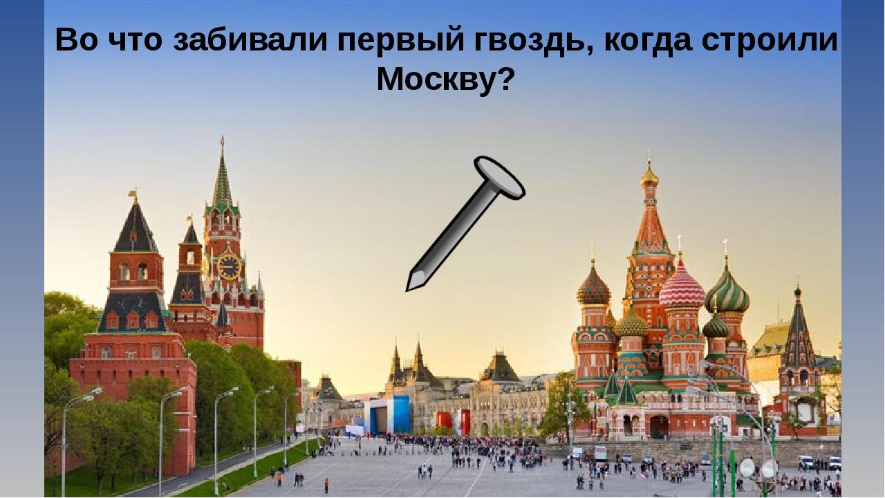 Во что забивали первый гвоздь, когда строили Москву?