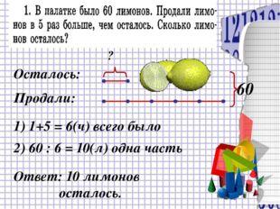 Осталось: Продали: 60 1) 1+5 = 6(ч) всего было 2) 60 : 6 = 10(л) одна часть ?