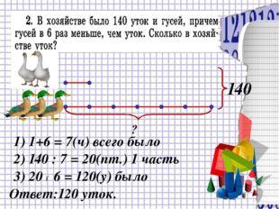 ? 140 1) 1+6 = 7(ч) всего было 2) 140 : 7 = 20(пт.) 1 часть Ответ:120 уток.