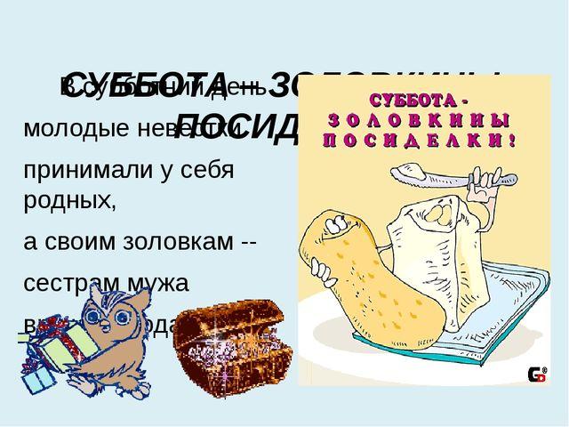 СУББОТА – ЗОЛОВКИНЫ ПОСИДЕЛКИ В субботний день молодые невестки принимали у...