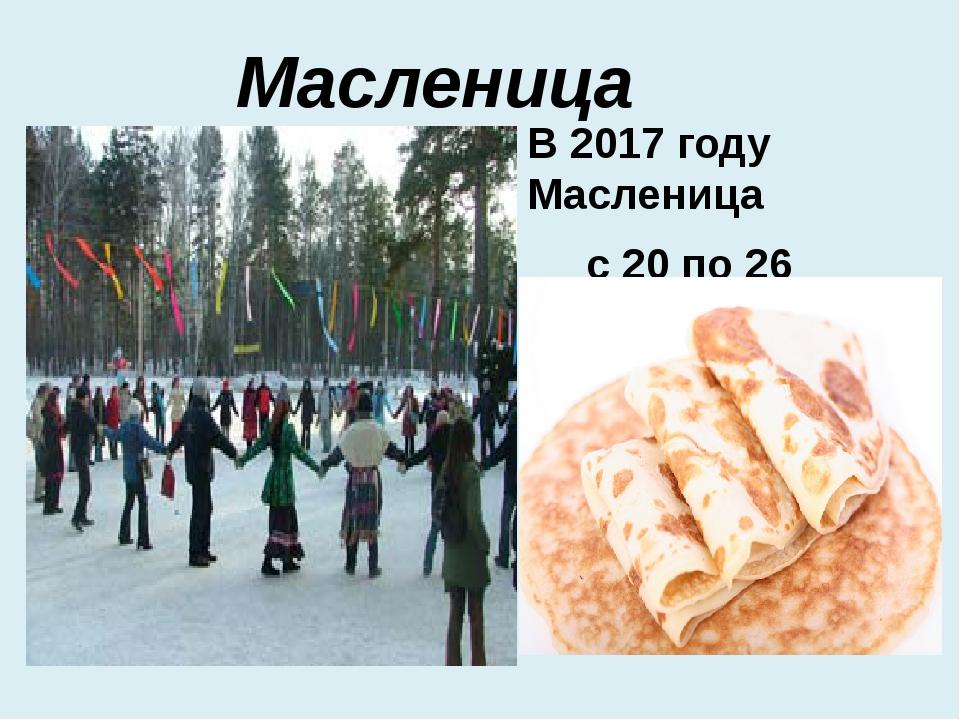 Масленица В 2017 году Масленица с 20 по 26 февраля