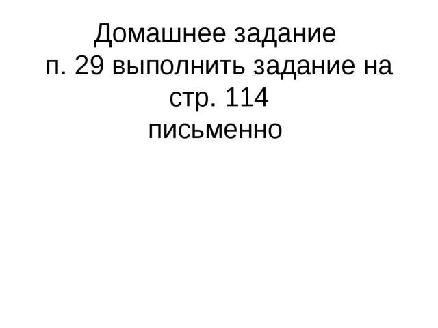 Домашнее задание п. 29 выполнить задание на стр. 114 письменно
