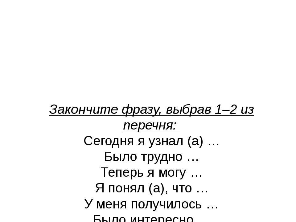 Закончите фразу, выбрав 1–2 из перечня: Сегодня я узнал (а) … Было трудно …...