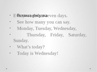 Every week has seven days. See how many you can say. Monday, Tuesday, Wednes