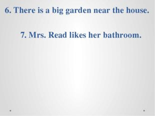 5. Mrs. Read has got a new flat. 6. There is a big garden near the house. 7.