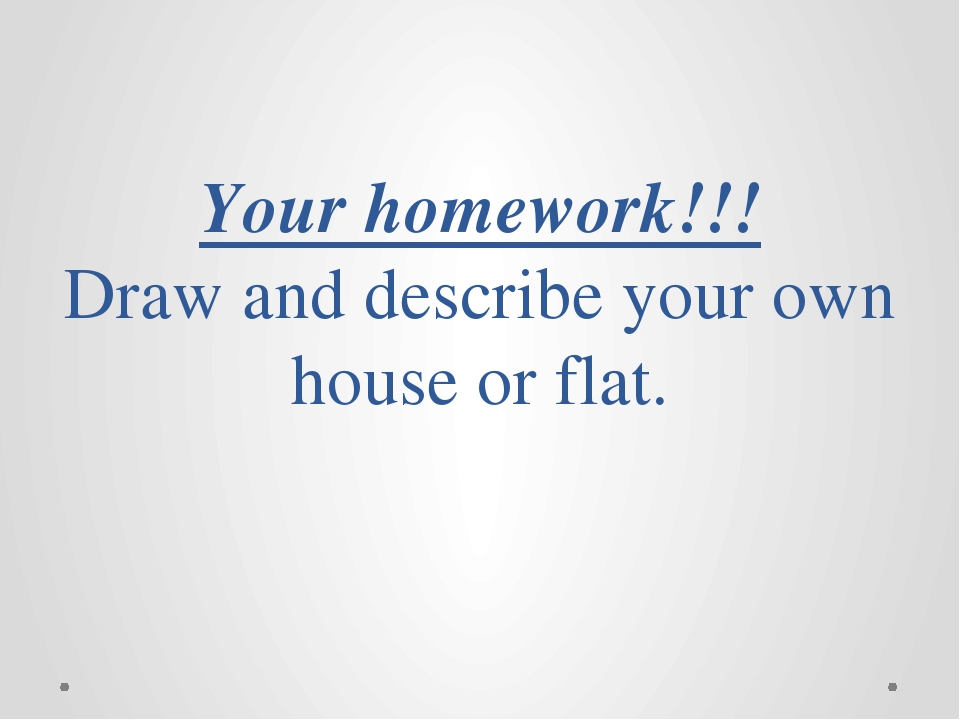 Your homework!!! Draw and describe your own house or flat.