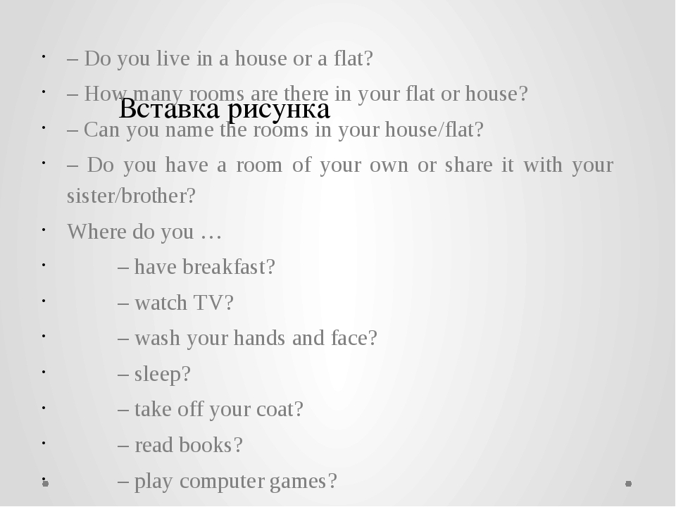 – Do you live in a house or a flat? – How many rooms are there in your flat...