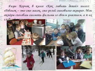 Януш Корчак в книге «Как любить детей» писал: «Ребенок – это сто масок, сто
