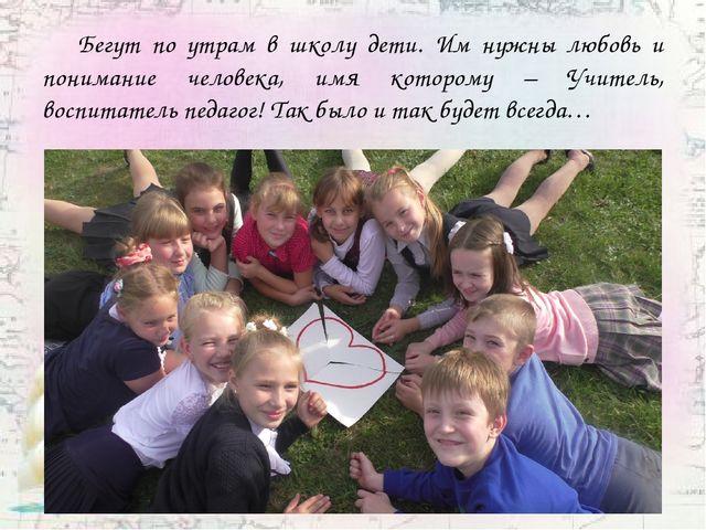 Бегут по утрам в школу дети. Им нужны любовь и понимание человека, имя котор...