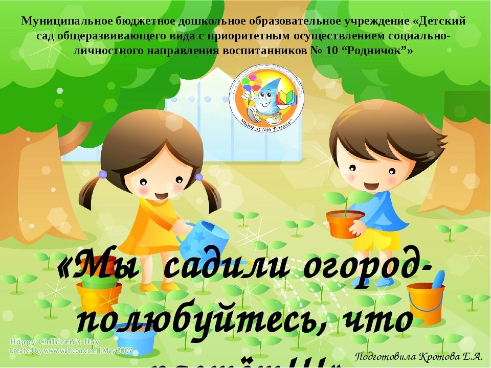 «Мы садили огород- полюбуйтесь, что растёт!!!» Подготовила Кротова Е.А. Муниц...
