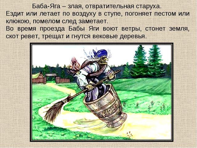 Баба-Яга – злая, отвратительная старуха. Ездит или летает по воздуху в ступе,...