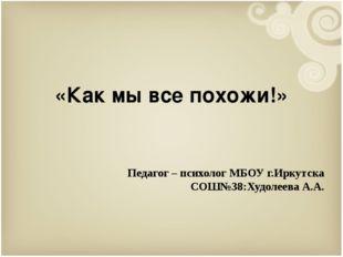 «Как мы все похожи!» Педагог – психолог МБОУ г.Иркутска СОШ№38:Худолеева А.А.