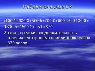 Найдём ряд данных (100·1+300·3+500·5+700·9+900·16+1100·9+ 1300·5+1500·2) : 50