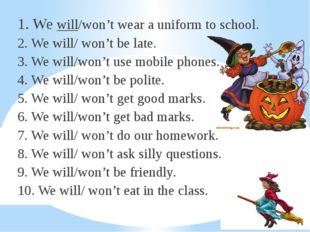 1. We will/won't wear a uniform to school. 2. We will/ won't be late. 3. We w