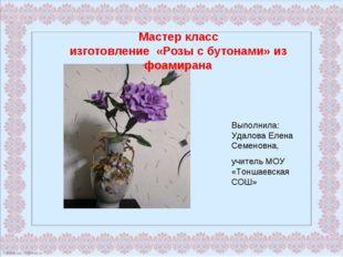 Мастер класс изготовление «Розы с бутонами» из фоамирана Выполнила: Удалова Е