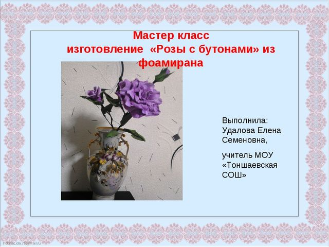 Мастер класс изготовление «Розы с бутонами» из фоамирана Выполнила: Удалова Е...