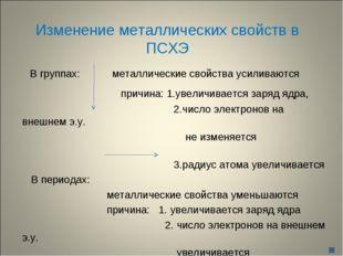Изменение металлических свойств в ПСХЭ В группах: металлические свойства усил