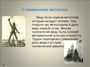 О применении металлов Медь была первым металлом, которым овладел человек. Она
