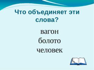 Что объединяет эти слова? вагон болото человек