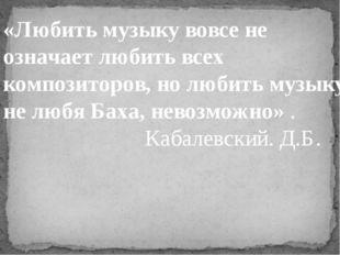 «Любить музыку вовсе не означает любить всех композиторов, но любить музыку,