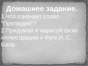 """Домашнее задание. 1.Что означает слово """"Прелюдия""""? 2.Придумай и нарисуй свою"""