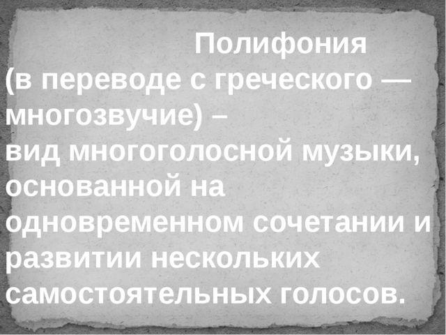 Полифония (в переводе с греческого — многозвучие) – вид многоголосной музык...