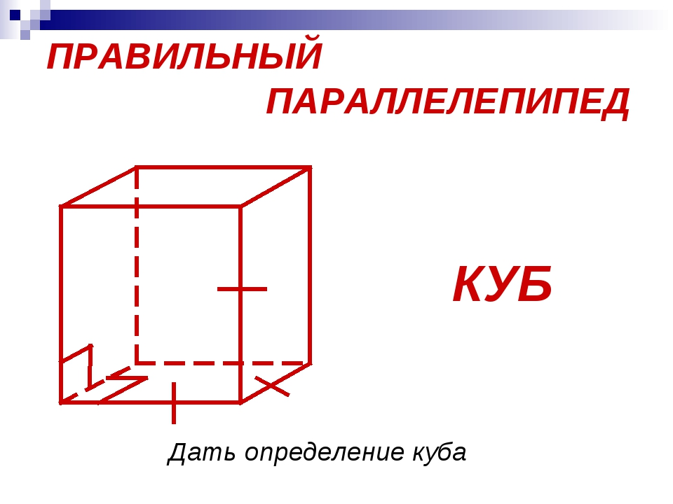 ПРАВИЛЬНЫЙ ПАРАЛЛЕЛЕПИПЕД КУБ Дать определение куба