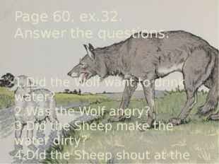 Page 60, ex.32. Answer the questions. 1.Did the Wolf want to drink water? 2.W