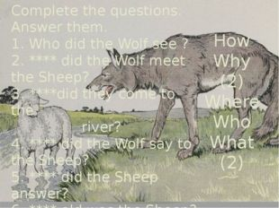 Complete the questions. Answer them. 1. Who did the Wolf see ? 2. **** did th