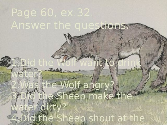 Page 60, ex.32. Answer the questions. 1.Did the Wolf want to drink water? 2.W...