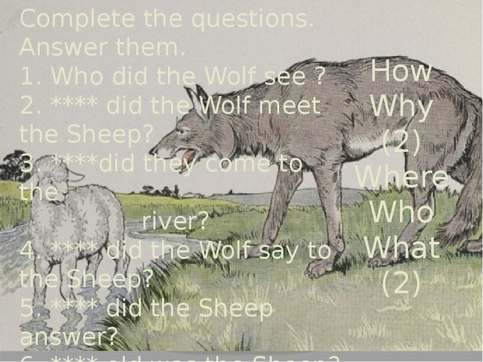 Complete the questions. Answer them. 1. Who did the Wolf see ? 2. **** did th...