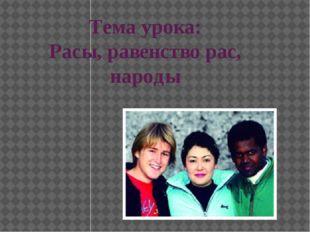 Тема урока: Расы, равенство рас, народы