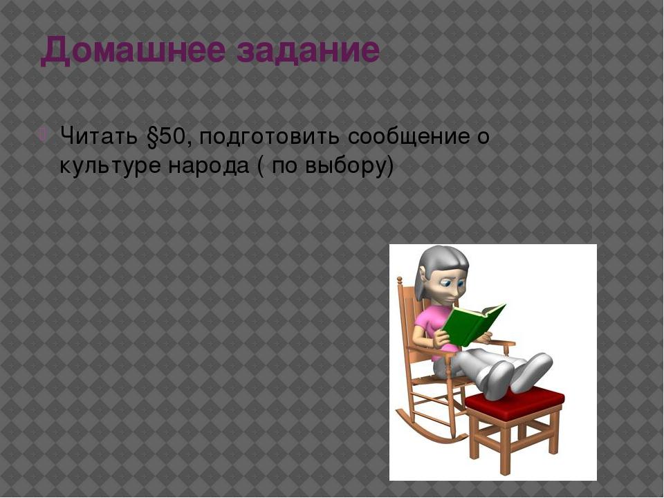 Домашнее задание Читать §50, подготовить сообщение о культуре народа ( по выб...